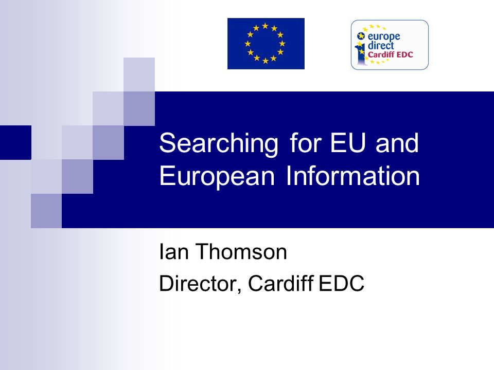 Searching for EU and European Information Ian Thomson Director, Cardiff EDC