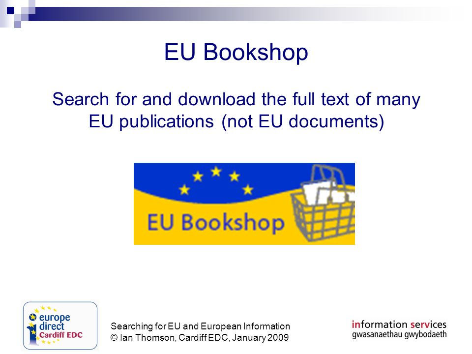 Searching for EU and European Information © Ian Thomson, Cardiff EDC, January 2009 EU Bookshop Search for and download the full text of many EU publications (not EU documents)