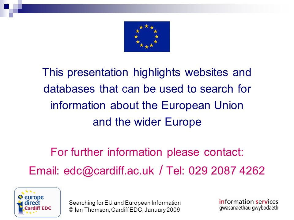 Searching for EU and European Information © Ian Thomson, Cardiff EDC, January 2009 This presentation highlights websites and databases that can be used to search for information about the European Union and the wider Europe For further information please contact: Email: edc@cardiff.ac.uk / Tel: 029 2087 4262