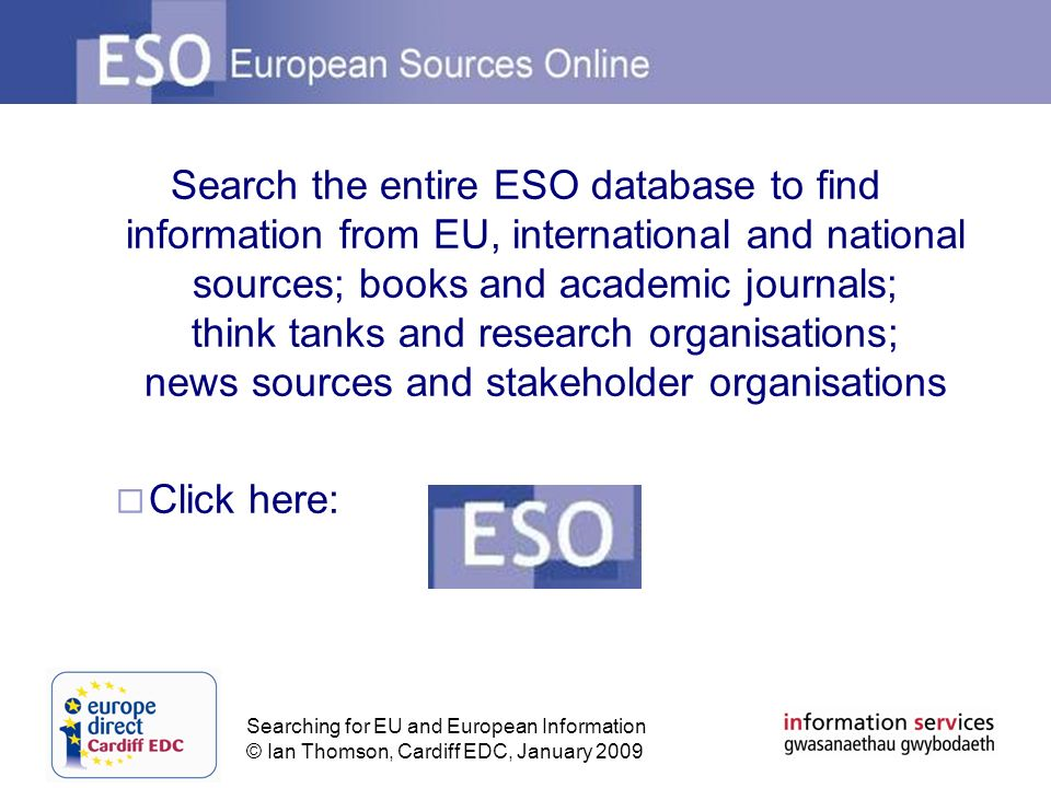 Searching for EU and European Information © Ian Thomson, Cardiff EDC, January 2009 Search the entire ESO database to find information from EU, international and national sources; books and academic journals; think tanks and research organisations; news sources and stakeholder organisations Click here: