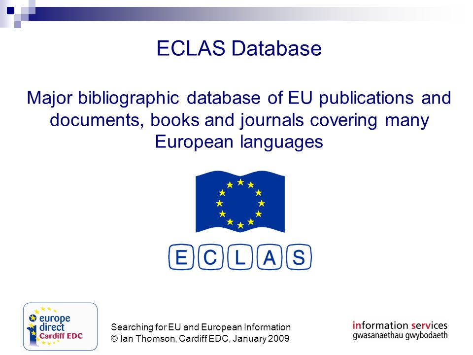 Searching for EU and European Information © Ian Thomson, Cardiff EDC, January 2009 ECLAS Database Major bibliographic database of EU publications and documents, books and journals covering many European languages