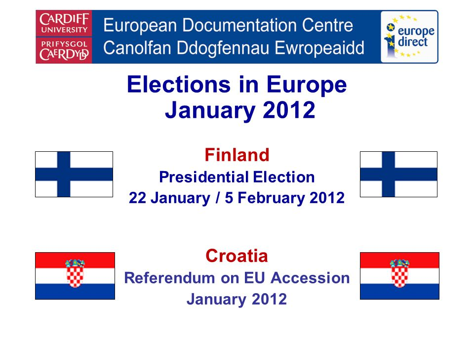 Elections in Europe January 2012 Finland Presidential Election 22 January / 5 February 2012 Croatia Referendum on EU Accession January 2012