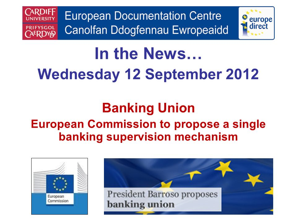 In the News… Wednesday 12 September 2012 Banking Union European Commission to propose a single banking supervision mechanism