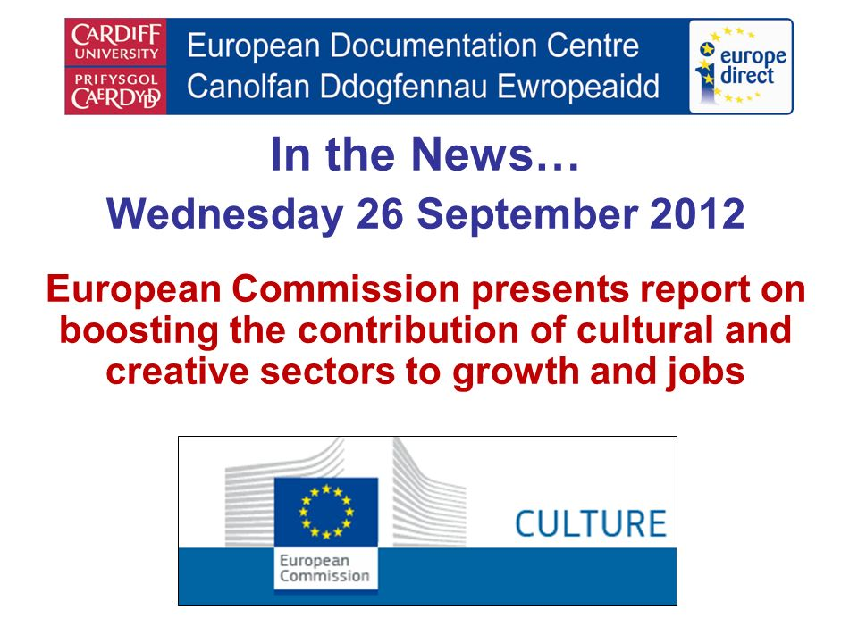 In the News… Wednesday 26 September 2012 European Commission presents report on boosting the contribution of cultural and creative sectors to growth a