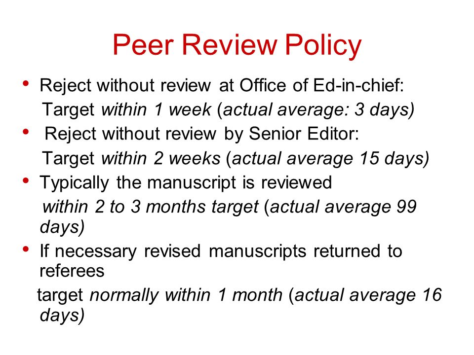 Peer Review Policy Reject without review at Office of Ed-in-chief: Target within 1 week (actual average: 3 days) Reject without review by Senior Editor: Target within 2 weeks (actual average 15 days) Typically the manuscript is reviewed within 2 to 3 months target (actual average 99 days) If necessary revised manuscripts returned to referees target normally within 1 month (actual average 16 days)
