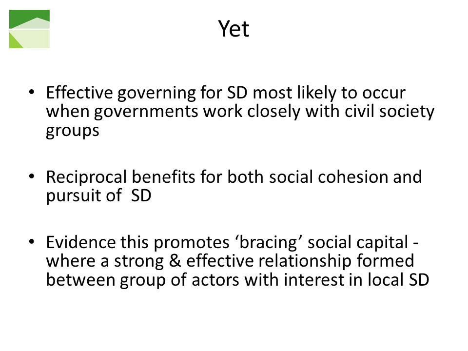 Yet Effective governing for SD most likely to occur when governments work closely with civil society groups Reciprocal benefits for both social cohesion and pursuit of SD Evidence this promotes bracing social capital - where a strong & effective relationship formed between group of actors with interest in local SD