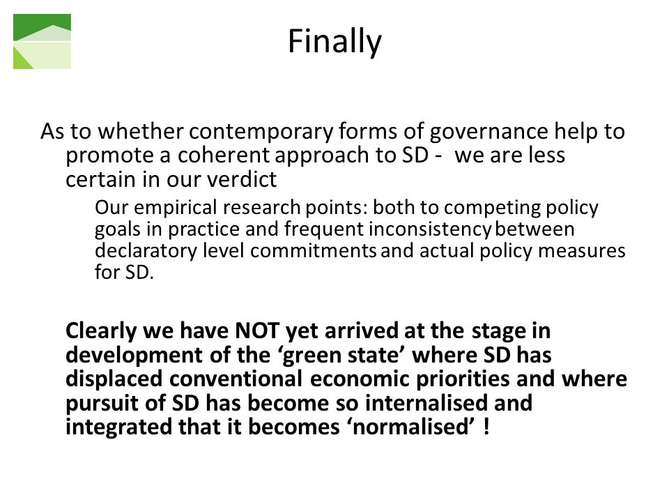 Finally As to whether contemporary forms of governance help to promote a coherent approach to SD - we are less certain in our verdict Our empirical research points: both to competing policy goals in practice and frequent inconsistency between declaratory level commitments and actual policy measures for SD.