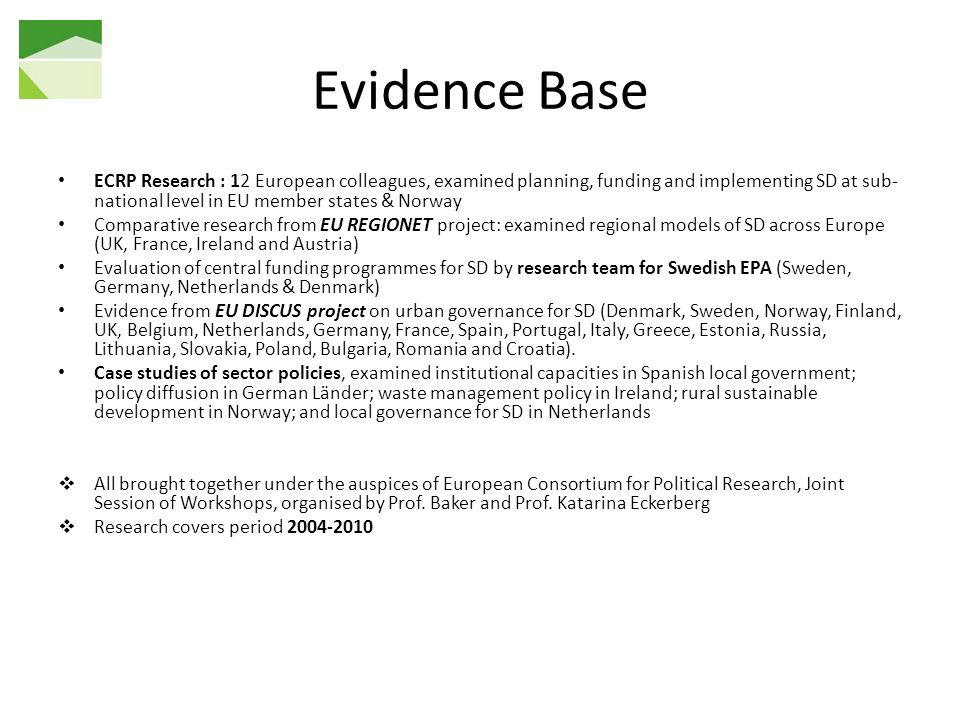 Evidence Base ECRP Research : 12 European colleagues, examined planning, funding and implementing SD at sub- national level in EU member states & Norway Comparative research from EU REGIONET project: examined regional models of SD across Europe (UK, France, Ireland and Austria) Evaluation of central funding programmes for SD by research team for Swedish EPA (Sweden, Germany, Netherlands & Denmark) Evidence from EU DISCUS project on urban governance for SD (Denmark, Sweden, Norway, Finland, UK, Belgium, Netherlands, Germany, France, Spain, Portugal, Italy, Greece, Estonia, Russia, Lithuania, Slovakia, Poland, Bulgaria, Romania and Croatia).