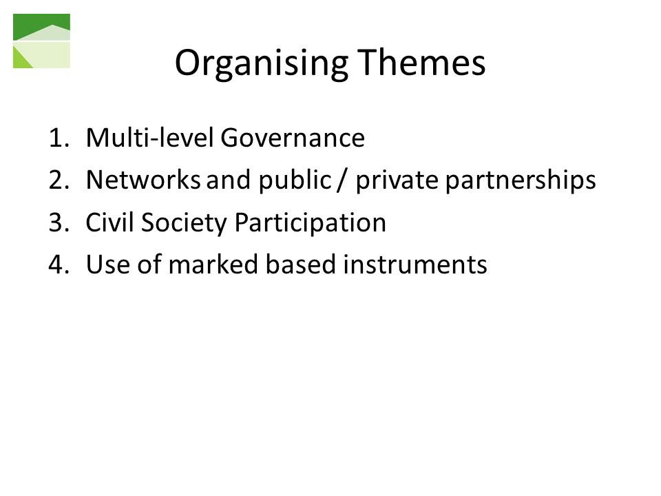 Organising Themes 1.Multi-level Governance 2.Networks and public / private partnerships 3.Civil Society Participation 4.Use of marked based instruments
