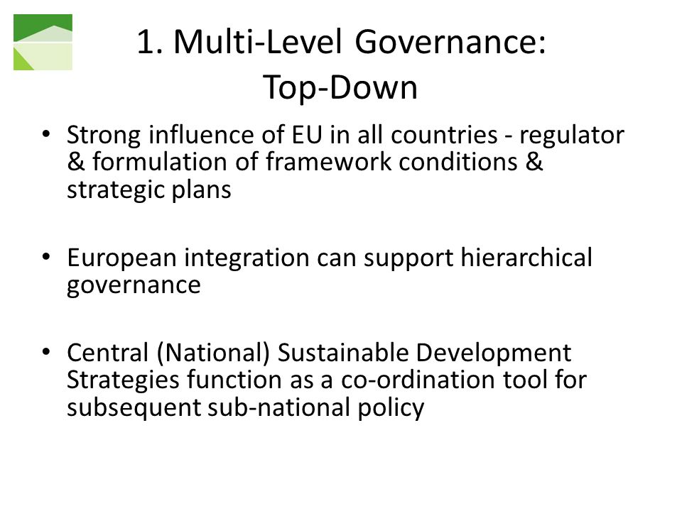 1. Multi-Level Governance: Top-Down Strong influence of EU in all countries - regulator & formulation of framework conditions & strategic plans Europe