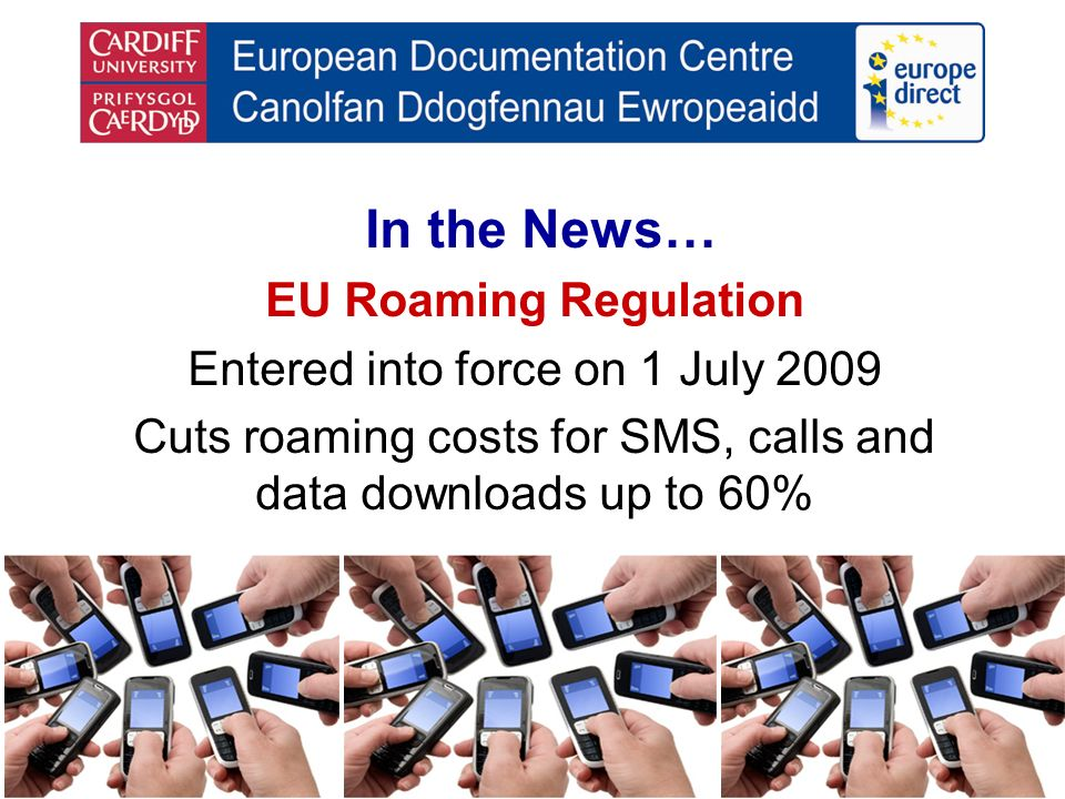 In the News… EU Roaming Regulation Entered into force on 1 July 2009 Cuts roaming costs for SMS, calls and data downloads up to 60%
