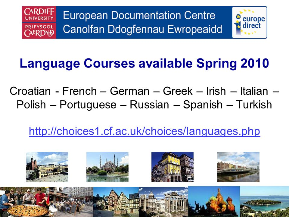 Language Courses available Spring 2010 Croatian - French – German – Greek – Irish – Italian – Polish – Portuguese – Russian – Spanish – Turkish http://choices1.cf.ac.uk/choices/languages.php