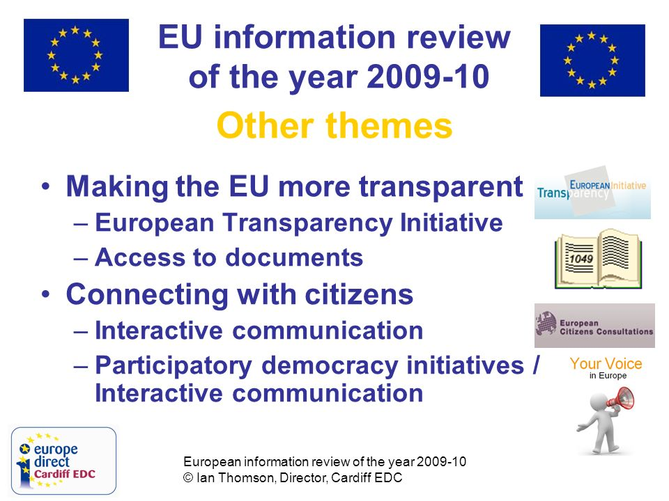 European information review of the year 2009-10 © Ian Thomson, Director, Cardiff EDC EU information review of the year 2009-10 Other themes Making the EU more transparent –European Transparency Initiative –Access to documents Connecting with citizens –Interactive communication –Participatory democracy initiatives / Interactive communication
