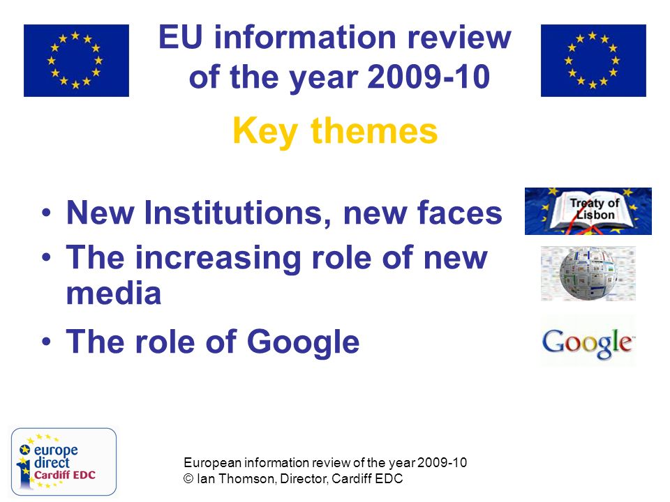 European information review of the year 2009-10 © Ian Thomson, Director, Cardiff EDC EU information review of the year 2009-10 Key themes New Institutions, new faces The increasing role of new media The role of Google