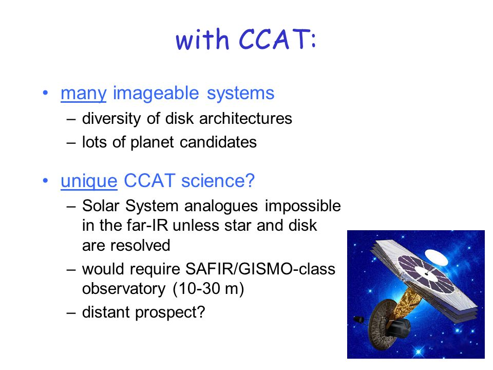 8/9 with CCAT: many imageable systems –diversity of disk architectures –lots of planet candidates unique CCAT science.