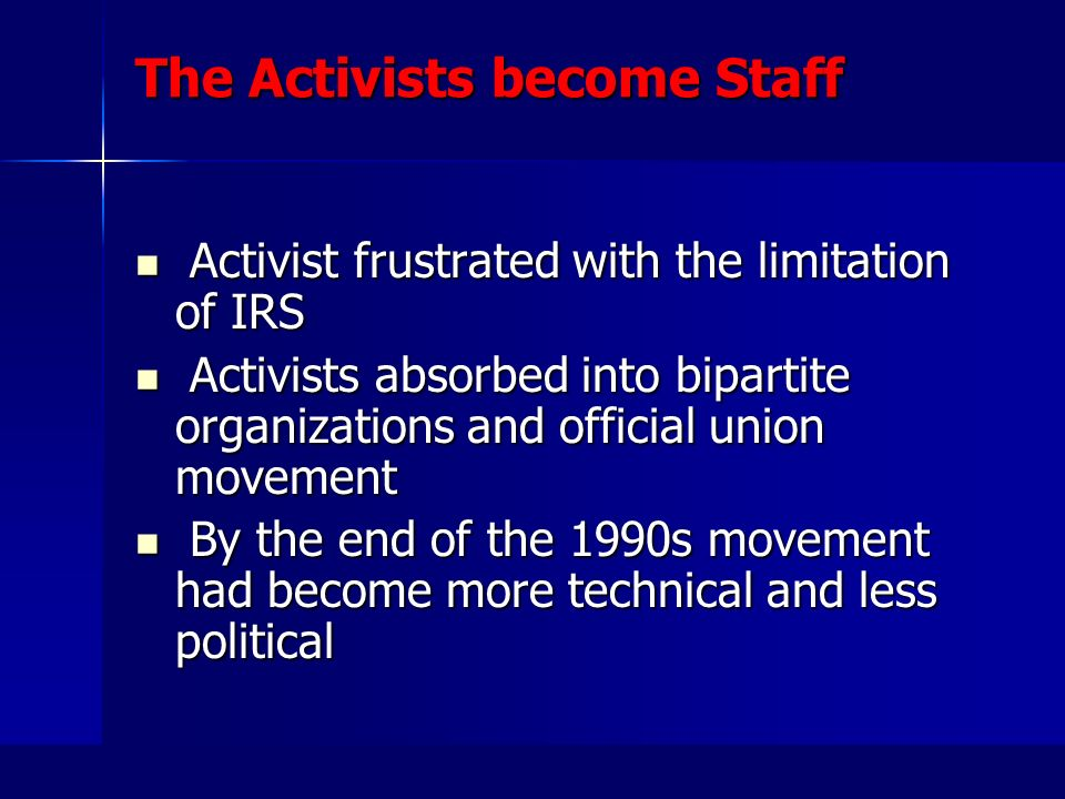 The Activists become Staff Activist frustrated with the limitation of IRS Activist frustrated with the limitation of IRS Activists absorbed into bipartite organizations and official union movement Activists absorbed into bipartite organizations and official union movement By the end of the 1990s movement had become more technical and less political By the end of the 1990s movement had become more technical and less political