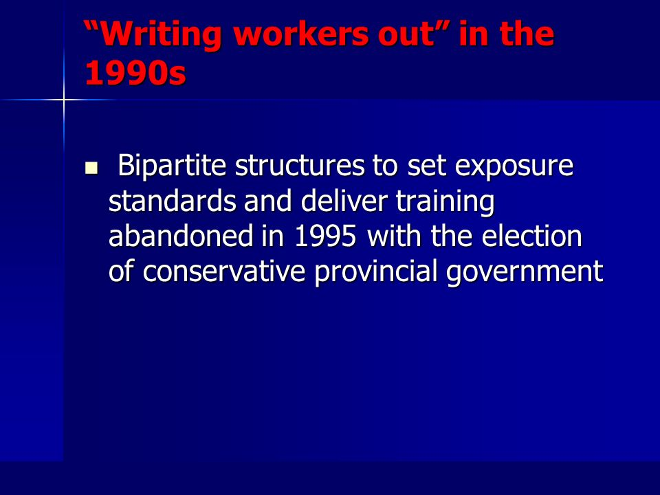 Writing workers out in the 1990s Bipartite structures to set exposure standards and deliver training abandoned in 1995 with the election of conservative provincial government Bipartite structures to set exposure standards and deliver training abandoned in 1995 with the election of conservative provincial government