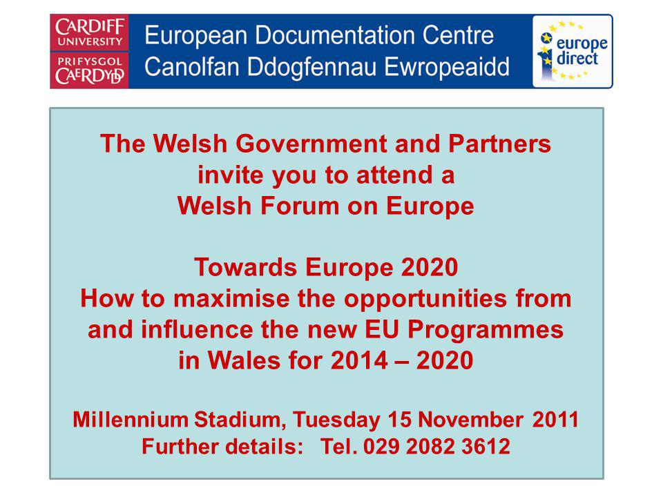 The Welsh Government and Partners invite you to attend a Welsh Forum on Europe Towards Europe 2020 How to maximise the opportunities from and influenc
