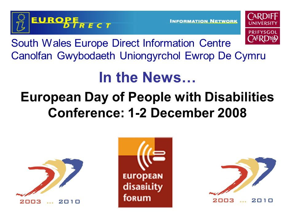 South Wales Europe Direct Information Centre Canolfan Gwybodaeth Uniongyrchol Ewrop De Cymru In the News… European Day of People with Disabilities Conference: 1-2 December 2008