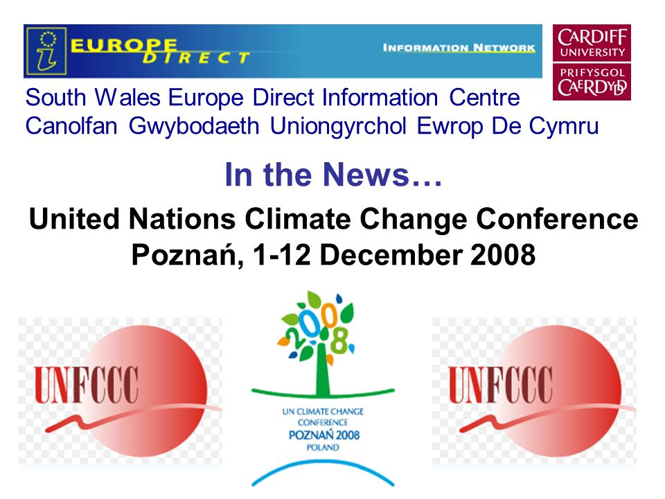 South Wales Europe Direct Information Centre Canolfan Gwybodaeth Uniongyrchol Ewrop De Cymru In the News… United Nations Climate Change Conference Poznań, 1-12 December 2008