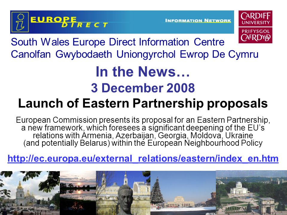South Wales Europe Direct Information Centre Canolfan Gwybodaeth Uniongyrchol Ewrop De Cymru In the News… 3 December 2008 Launch of Eastern Partnership proposals European Commission presents its proposal for an Eastern Partnership, a new framework, which foresees a significant deepening of the EUs relations with Armenia, Azerbaijan, Georgia, Moldova, Ukraine (and potentially Belarus) within the European Neighbourhood Policy