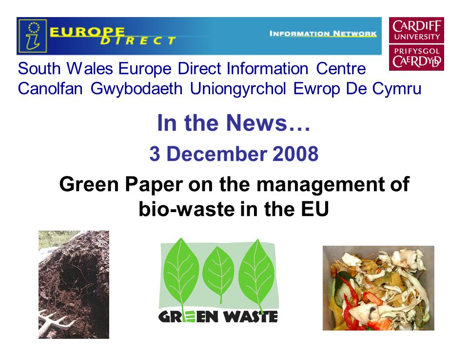 South Wales Europe Direct Information Centre Canolfan Gwybodaeth Uniongyrchol Ewrop De Cymru In the News… 3 December 2008 Green Paper on the management of bio-waste in the EU