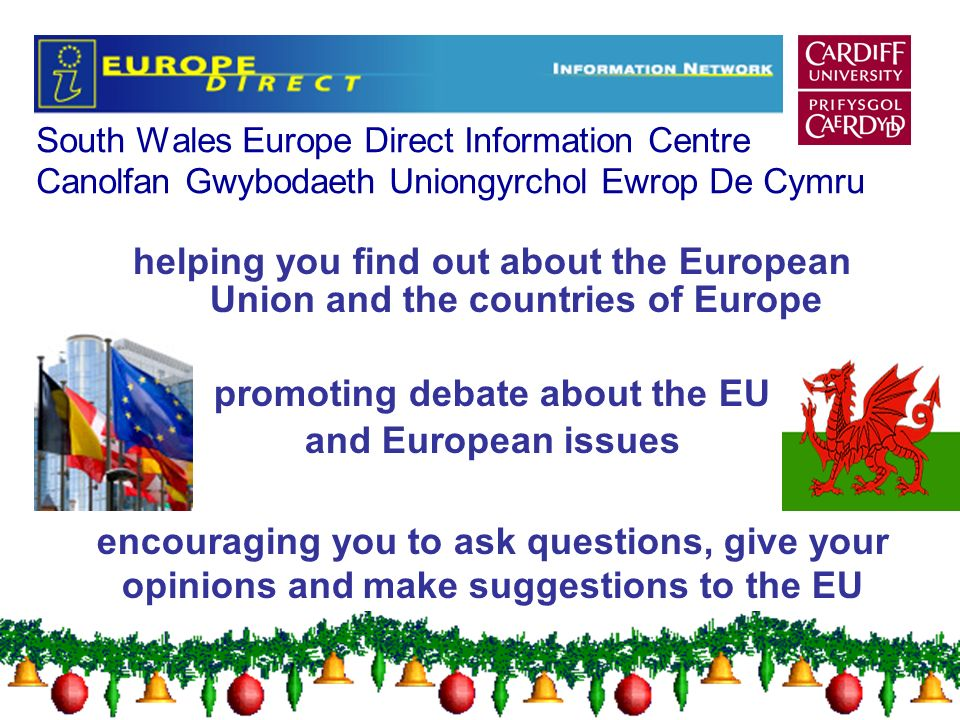 South Wales Europe Direct Information Centre Canolfan Gwybodaeth Uniongyrchol Ewrop De Cymru helping you find out about the European Union and the countries of Europe promoting debate about the EU and European issues encouraging you to ask questions, give your opinions and make suggestions to the EU
