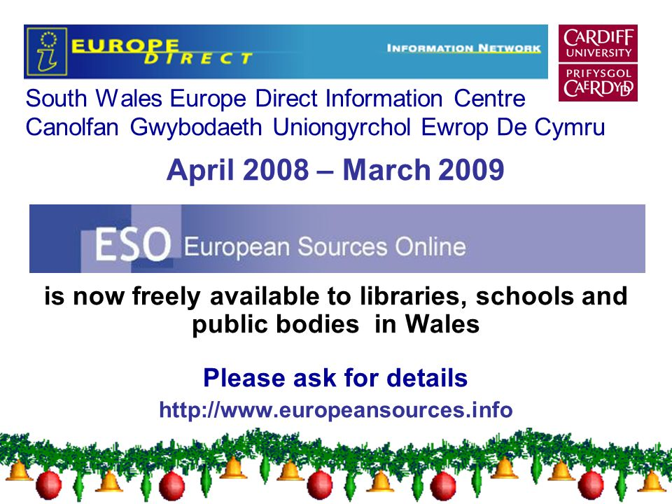 South Wales Europe Direct Information Centre Canolfan Gwybodaeth Uniongyrchol Ewrop De Cymru April 2008 – March 2009 is now freely available to libraries, schools and public bodies in Wales Please ask for details