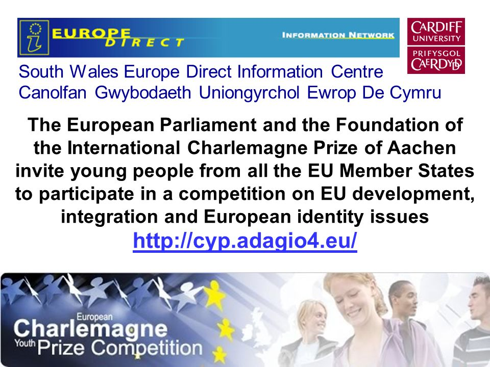 South Wales Europe Direct Information Centre Canolfan Gwybodaeth Uniongyrchol Ewrop De Cymru The European Parliament and the Foundation of the International Charlemagne Prize of Aachen invite young people from all the EU Member States to participate in a competition on EU development, integration and European identity issues