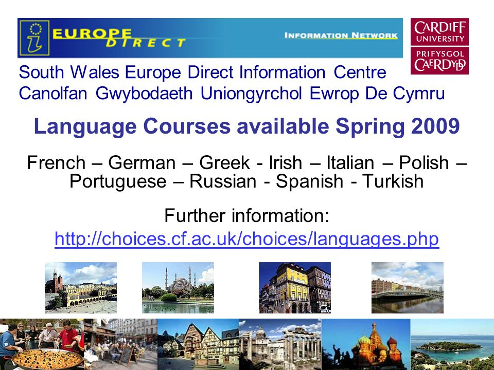 South Wales Europe Direct Information Centre Canolfan Gwybodaeth Uniongyrchol Ewrop De Cymru Language Courses available Spring 2009 French – German – Greek - Irish – Italian – Polish – Portuguese – Russian - Spanish - Turkish Further information: http://choices.cf.ac.uk/choices/languages.php