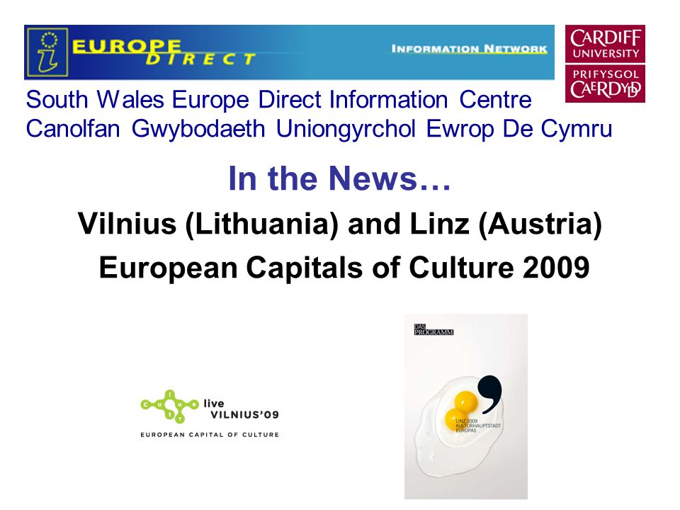 South Wales Europe Direct Information Centre Canolfan Gwybodaeth Uniongyrchol Ewrop De Cymru In the News… Vilnius (Lithuania) and Linz (Austria) European Capitals of Culture 2009