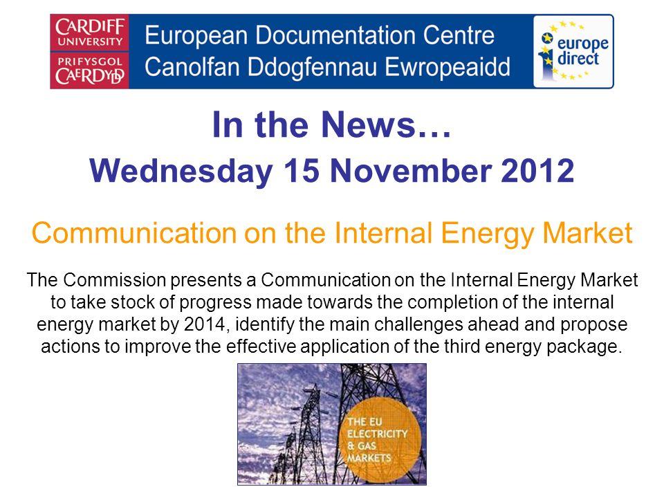 In the News… Wednesday 15 November 2012 Communication on the Internal Energy Market The Commission presents a Communication on the Internal Energy Mar