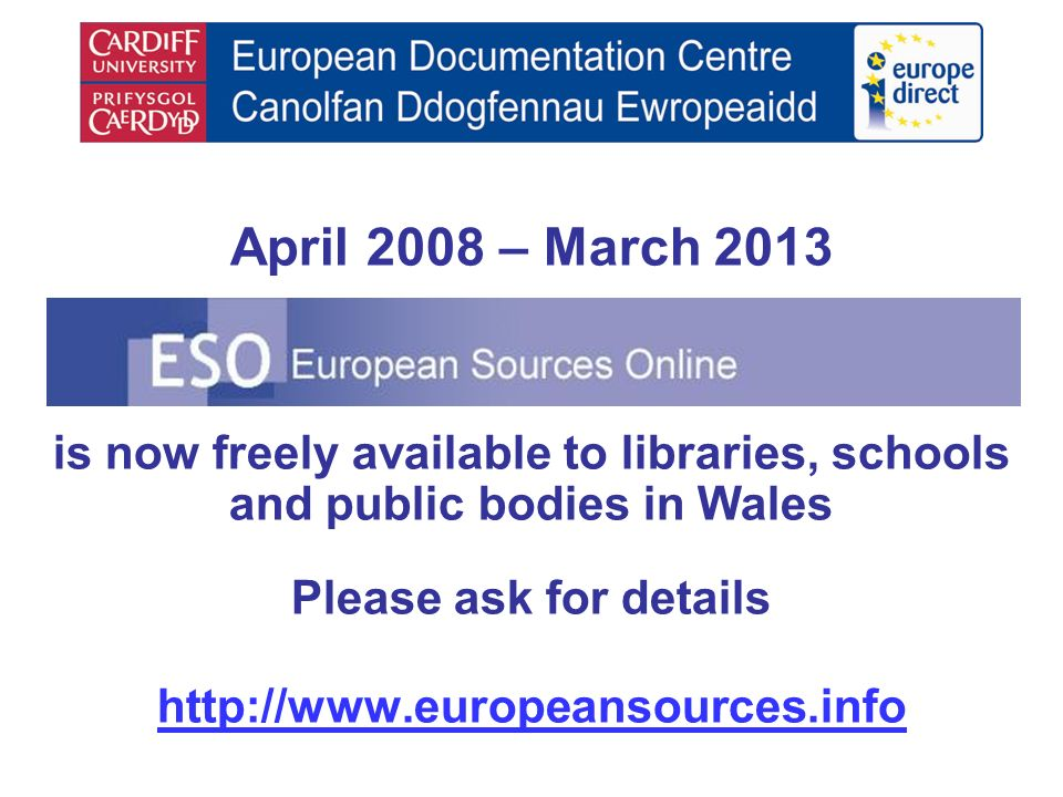 April 2008 – March 2013 is now freely available to libraries, schools and public bodies in Wales Please ask for details http://www.europeansources.inf