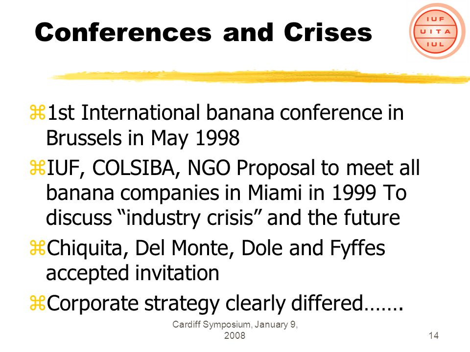 Cardiff Symposium, January 9, 200814 Conferences and Crises z1st International banana conference in Brussels in May 1998 zIUF, COLSIBA, NGO Proposal to meet all banana companies in Miami in 1999 To discuss industry crisis and the future zChiquita, Del Monte, Dole and Fyffes accepted invitation zCorporate strategy clearly differed…….