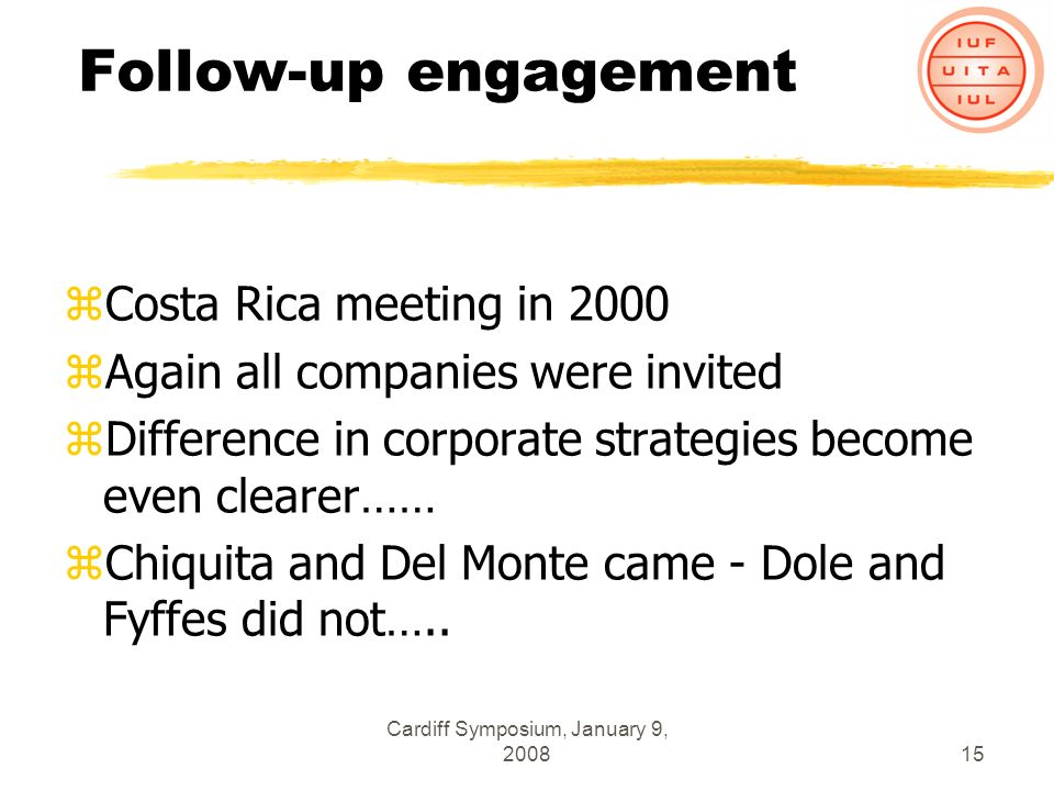 Cardiff Symposium, January 9, 200815 Follow-up engagement zCosta Rica meeting in 2000 zAgain all companies were invited zDifference in corporate strategies become even clearer…… zChiquita and Del Monte came - Dole and Fyffes did not…..