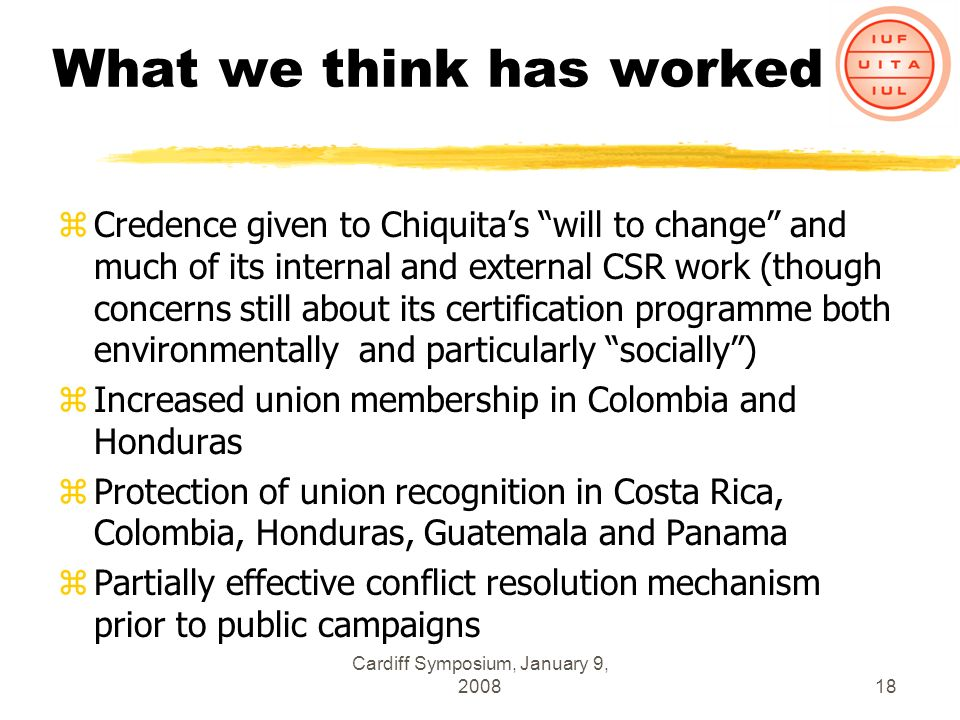 Cardiff Symposium, January 9, 200818 What we think has worked zCredence given to Chiquitas will to change and much of its internal and external CSR work (though concerns still about its certification programme both environmentally and particularly socially) zIncreased union membership in Colombia and Honduras zProtection of union recognition in Costa Rica, Colombia, Honduras, Guatemala and Panama zPartially effective conflict resolution mechanism prior to public campaigns