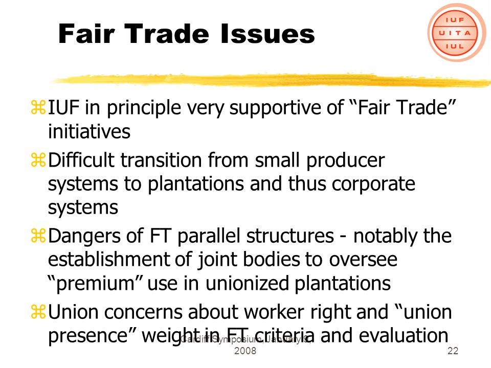 Cardiff Symposium, January 9, 200822 Fair Trade Issues zIUF in principle very supportive of Fair Trade initiatives zDifficult transition from small producer systems to plantations and thus corporate systems zDangers of FT parallel structures - notably the establishment of joint bodies to oversee premium use in unionized plantations zUnion concerns about worker right and union presence weight in FT criteria and evaluation