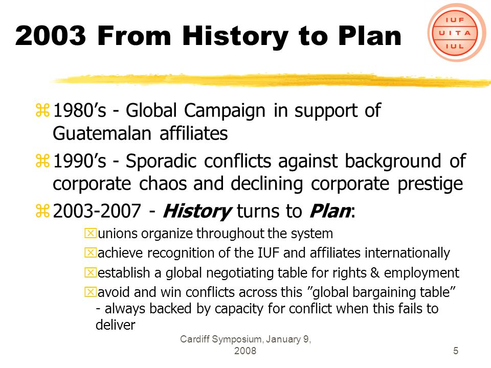 Cardiff Symposium, January 9, 20085 2003 From History to Plan z1980s - Global Campaign in support of Guatemalan affiliates z1990s - Sporadic conflicts against background of corporate chaos and declining corporate prestige z2003-2007 - History turns to Plan: xunions organize throughout the system xachieve recognition of the IUF and affiliates internationally xestablish a global negotiating table for rights & employment xavoid and win conflicts across this global bargaining table - always backed by capacity for conflict when this fails to deliver