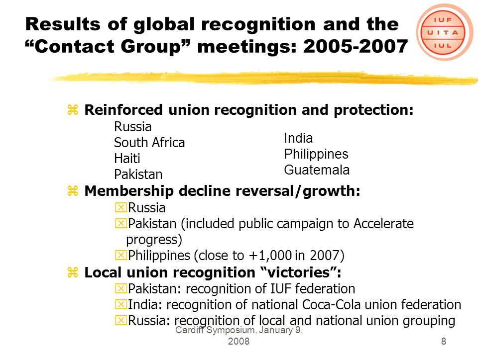 Cardiff Symposium, January 9, 20088 Results of global recognition and the Contact Group meetings: 2005-2007 zReinforced union recognition and protection: Russia South Africa Haiti Pakistan zMembership decline reversal/growth: xRussia xPakistan (included public campaign to Accelerate progress) xPhilippines (close to +1,000 in 2007) zLocal union recognition victories: xPakistan: recognition of IUF federation xIndia: recognition of national Coca-Cola union federation xRussia: recognition of local and national union grouping India Philippines Guatemala