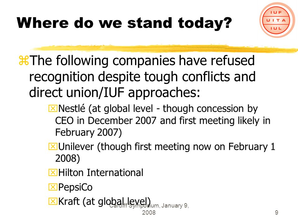 Cardiff Symposium, January 9, 20089 zThe following companies have refused recognition despite tough conflicts and direct union/IUF approaches: xNestlé (at global level - though concession by CEO in December 2007 and first meeting likely in February 2007) xUnilever (though first meeting now on February 1 2008) xHilton International xPepsiCo xKraft (at global level) Where do we stand today