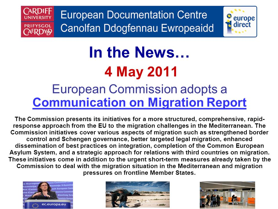 In the News… 4 May 2011 European Commission adopts a Communication on Migration Report Communication on Migration Report The Commission presents its initiatives for a more structured, comprehensive, rapid- response approach from the EU to the migration challenges in the Mediterranean.