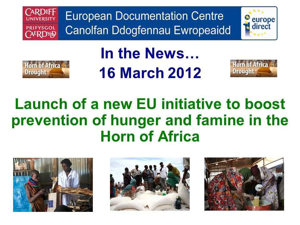 In the News… 16 March 2012 Launch of a new EU initiative to boost prevention of hunger and famine in the Horn of Africa