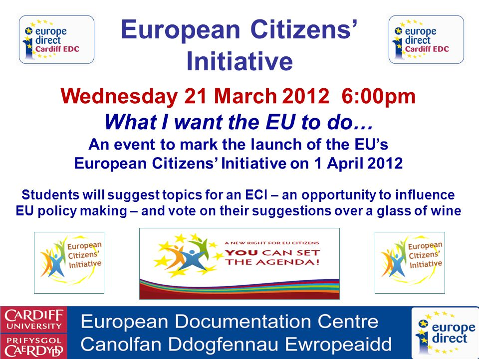 European Citizens Initiative Wednesday 21 March :00pm What I want the EU to do… An event to mark the launch of the EUs European Citizens Initiative on 1 April 2012 Students will suggest topics for an ECI – an opportunity to influence EU policy making – and vote on their suggestions over a glass of wine