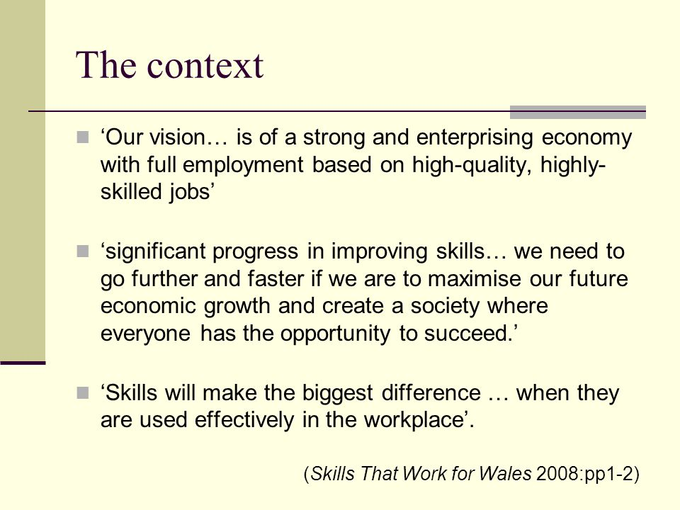 The context Our vision… is of a strong and enterprising economy with full employment based on high-quality, highly- skilled jobs significant progress in improving skills… we need to go further and faster if we are to maximise our future economic growth and create a society where everyone has the opportunity to succeed.