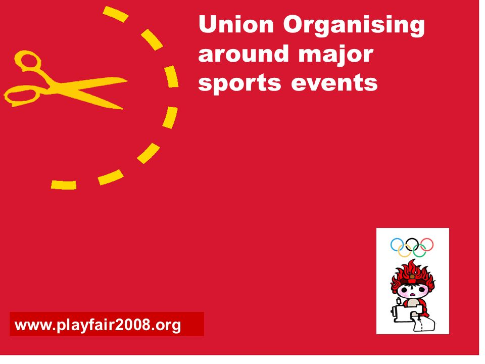 Union Organising around major sports events www.playfair2008.org