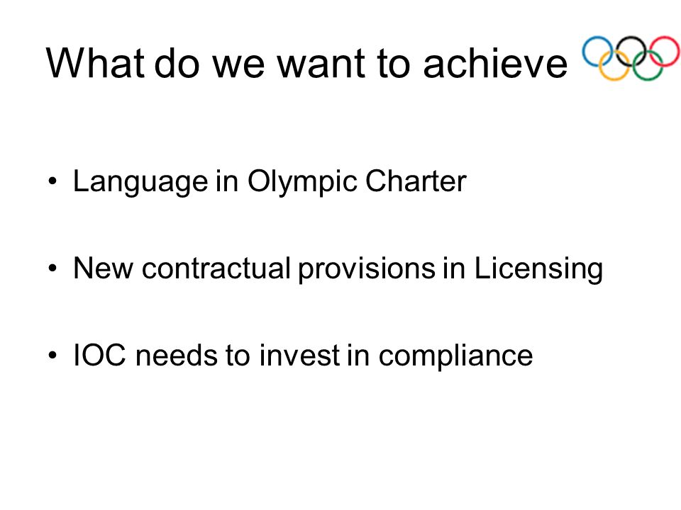 What do we want to achieve Language in Olympic Charter New contractual provisions in Licensing IOC needs to invest in compliance