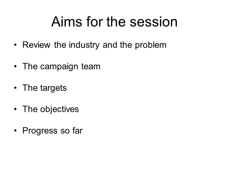 Aims for the session Review the industry and the problem The campaign team The targets The objectives Progress so far