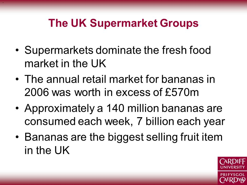 ` ` The UK Supermarket Groups Supermarkets dominate the fresh food market in the UK The annual retail market for bananas in 2006 was worth in excess o