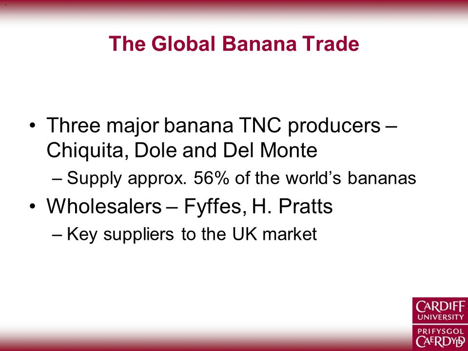 ` ` The Global Banana Trade Three major banana TNC producers – Chiquita, Dole and Del Monte –Supply approx. 56% of the worlds bananas Wholesalers – Fy