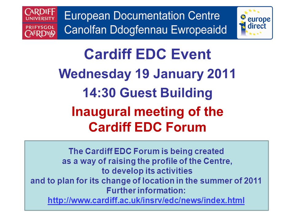 Cardiff EDC Event Wednesday 19 January 2011 14:30 Guest Building Inaugural meeting of the Cardiff EDC Forum The Cardiff EDC Forum is being created as a way of raising the profile of the Centre, to develop its activities and to plan for its change of location in the summer of 2011 Further information: http://www.cardiff.ac.uk/insrv/edc/news/index.html http://www.cardiff.ac.uk/insrv/edc/news/index.html